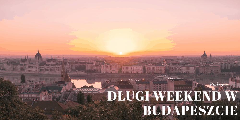 Długi weekend w Budapeszcie – co warto zobaczyć?